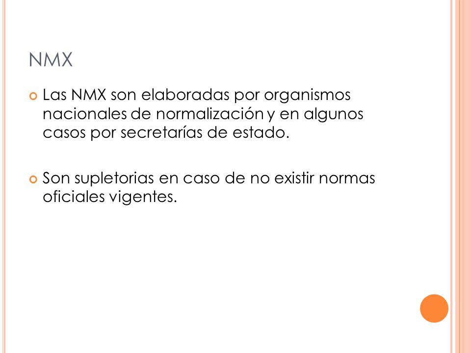 NMX Las NMX son elaboradas por organismos nacionales de normalización y en algunos casos por secretarías de estado.