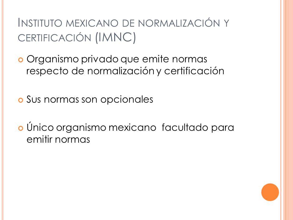 I NSTITUTO MEXICANO DE NORMALIZACIÓN Y CERTIFICACIÓN (IMNC) Organismo privado que emite normas respecto de normalización y certificación Sus normas son opcionales Único organismo mexicano facultado para emitir normas