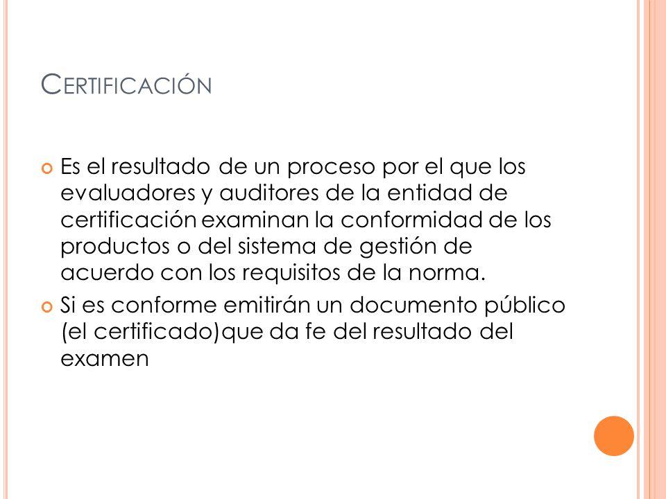 C ERTIFICACIÓN Es el resultado de un proceso por el que los evaluadores y auditores de la entidad de certificación examinan la conformidad de los productos o del sistema de gestión de acuerdo con los requisitos de la norma.