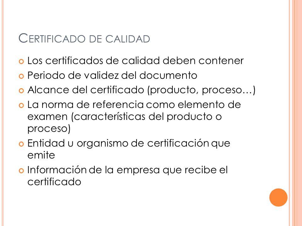C ERTIFICADO DE CALIDAD Los certificados de calidad deben contener Periodo de validez del documento Alcance del certificado (producto, proceso…) La norma de referencia como elemento de examen (características del producto o proceso) Entidad u organismo de certificación que emite Información de la empresa que recibe el certificado