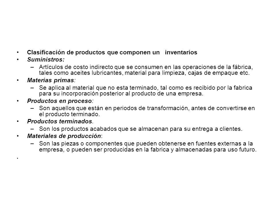 Clasificación de productos que componen un inventarios Suministros: –Artículos de costo indirecto que se consumen en las operaciones de la fábrica, tales como aceites lubricantes, material para limpieza, cajas de empaque etc.