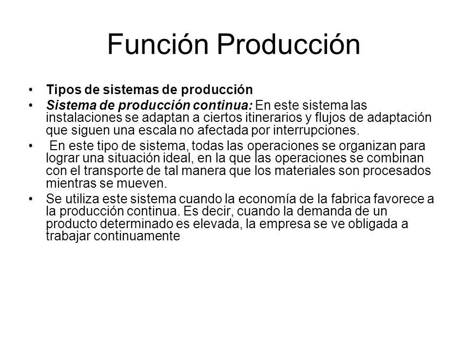 Función Producción Tipos de sistemas de producción Sistema de producción continua: En este sistema las instalaciones se adaptan a ciertos itinerarios y flujos de adaptación que siguen una escala no afectada por interrupciones.