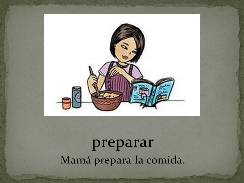 preparar Mamá prepara la comida.