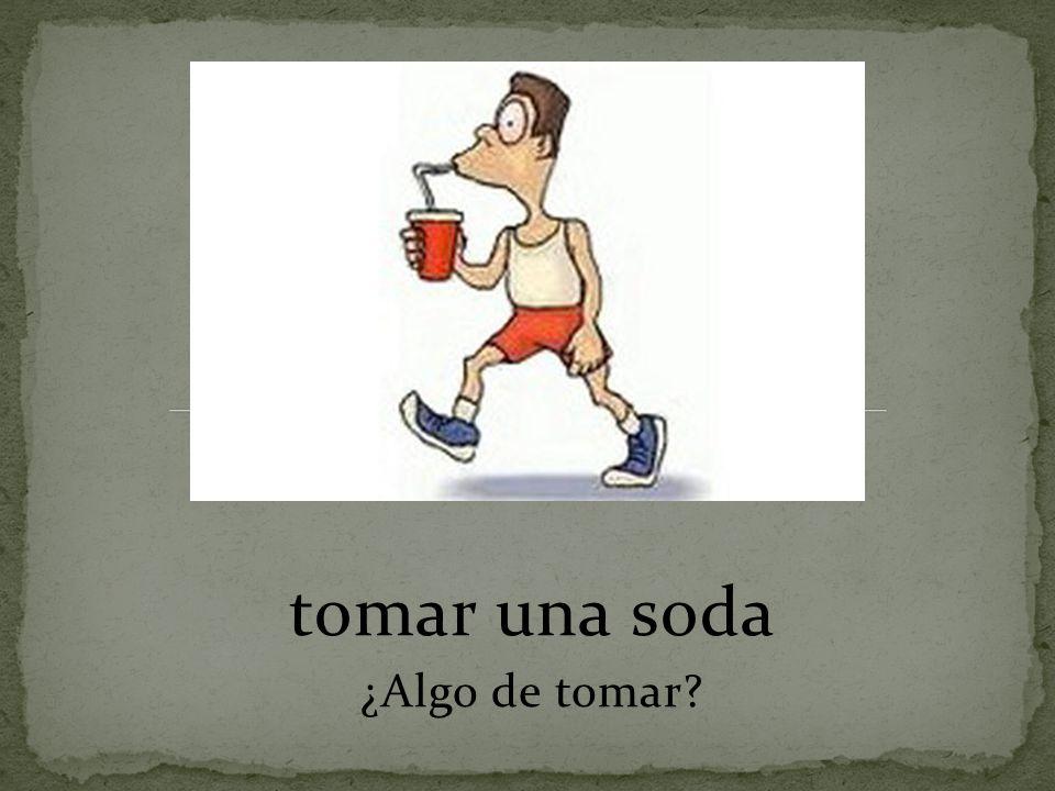 tomar una soda ¿Algo de tomar