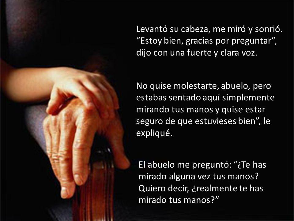 Cada vez que voy a usar mis manos pienso en mi abuelo; de veras que nuestras manos son una bendición.