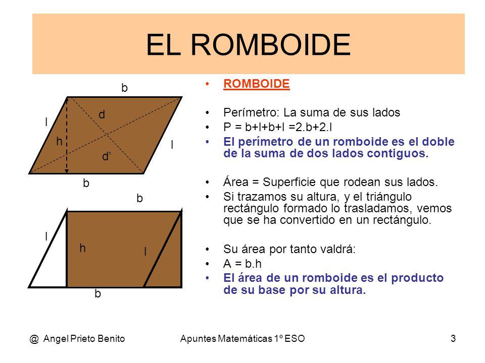 @ Angel Prieto BenitoApuntes Matemáticas 1º ESO3 b l l h b l l h b b d' d EL ROMBOIDE ROMBOIDE Perímetro: La suma de sus lados P = b+l+b+l =2.b+2.l El