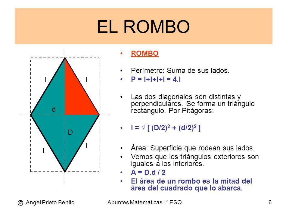 @ Angel Prieto BenitoApuntes Matemáticas 1º ESO6 ROMBO Perímetro: Suma de sus lados. P = l+l+l+l = 4.l Las dos diagonales son distintas y perpendicula