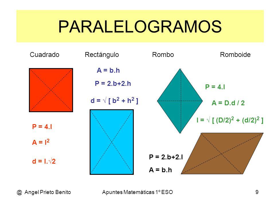 @ Angel Prieto BenitoApuntes Matemáticas 1º ESO9 PARALELOGRAMOS Cuadrado Rectángulo Rombo Romboide P = 4.l A = D.d / 2 l = √ [ (D/2) 2 + (d/2) 2 ] P =