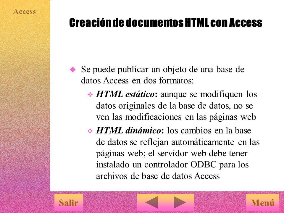 Access Creación de documentos HTML con Access MenúSalir u Se puede publicar un objeto de una base de datos Access en dos formatos: v HTML estático: aunque se modifiquen los datos originales de la base de datos, no se ven las modificaciones en las páginas web v HTML dinámico: los cambios en la base de datos se reflejan automáticamente en las páginas web; el servidor web debe tener instalado un controlador ODBC para los archivos de base de datos Access