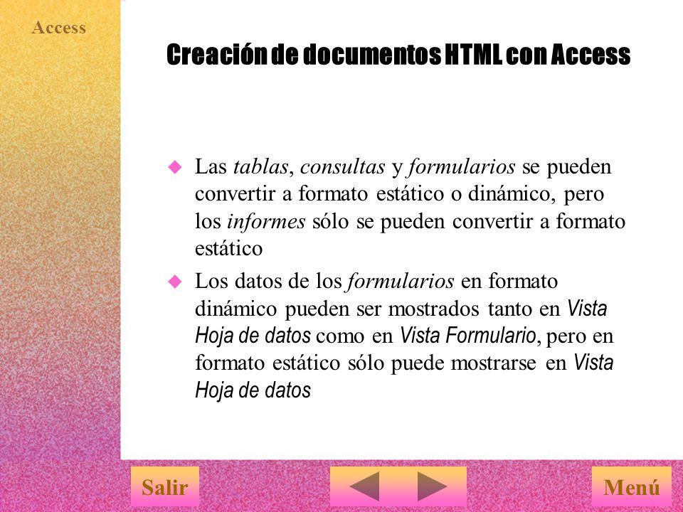 Access Creación de documentos HTML con Access MenúSalir u Las tablas, consultas y formularios se pueden convertir a formato estático o dinámico, pero los informes sólo se pueden convertir a formato estático  Los datos de los formularios en formato dinámico pueden ser mostrados tanto en Vista Hoja de datos como en Vista Formulario, pero en formato estático sólo puede mostrarse en Vista Hoja de datos
