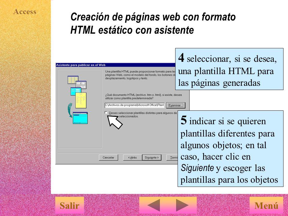 Access Creación de páginas web con formato HTML estático con asistente MenúSalir 5 indicar si se quieren plantillas diferentes para algunos objetos; en tal caso, hacer clic en Siguiente y escoger las plantillas para los objetos 4 seleccionar, si se desea, una plantilla HTML para las páginas generadas