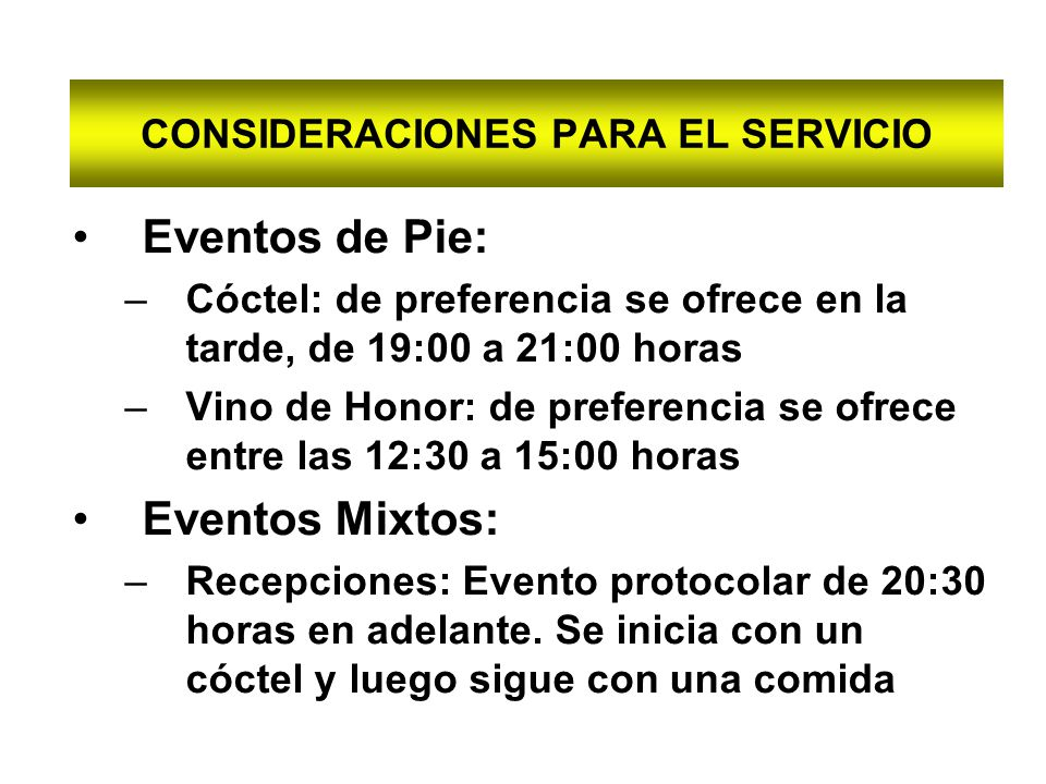 CONSIDERACIONES PARA EL SERVICIO Eventos de Pie: –Cóctel: de preferencia se ofrece en la tarde, de 19:00 a 21:00 horas –Vino de Honor: de preferencia