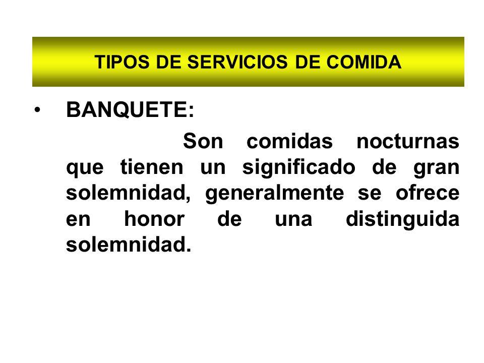 TIPOS DE SERVICIOS DE COMIDA BANQUETE: Son comidas nocturnas que tienen un significado de gran solemnidad, generalmente se ofrece en honor de una dist