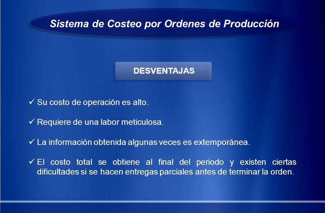 Sistema de Costeo por Ordenes de Producción Su costo de operación es alto. Requiere de una labor meticulosa. La información obtenida algunas veces es
