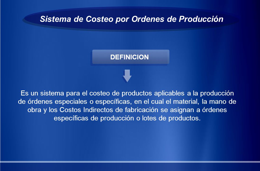 Sistema de Costeo por Ordenes de Producción Es un sistema para el costeo de productos aplicables a la producción de órdenes especiales o específicas,