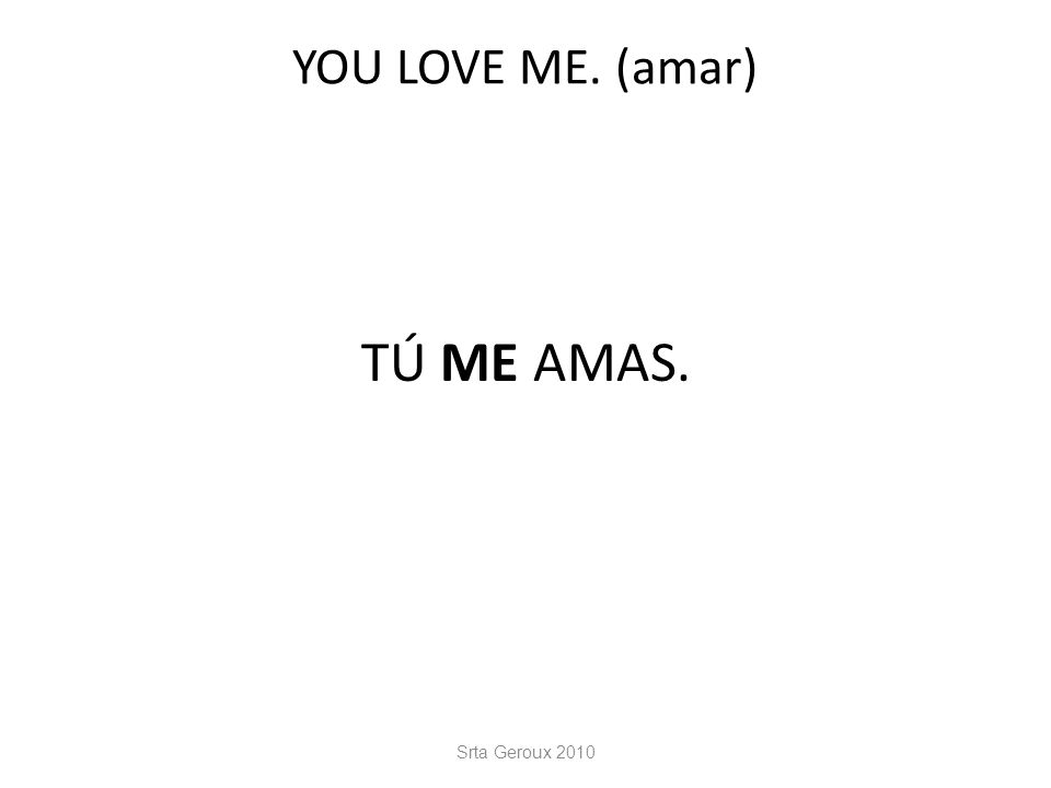 YOU LOVE ME. (amar) TÚ ME AMAS. Srta Geroux 2010