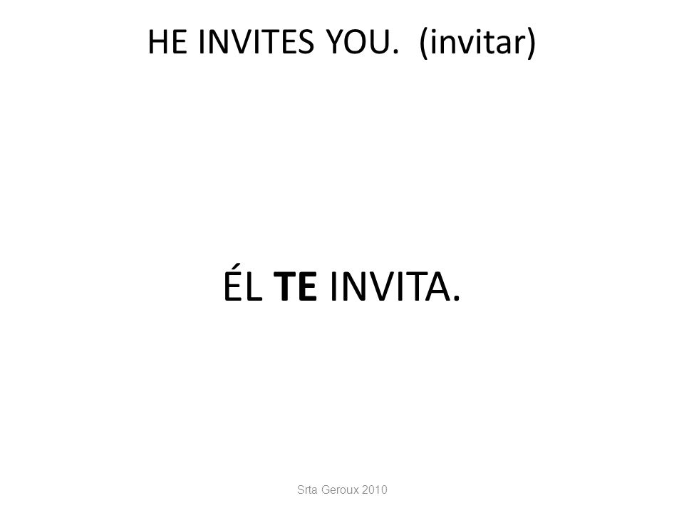 HE INVITES YOU. (invitar) ÉL TE INVITA. Srta Geroux 2010