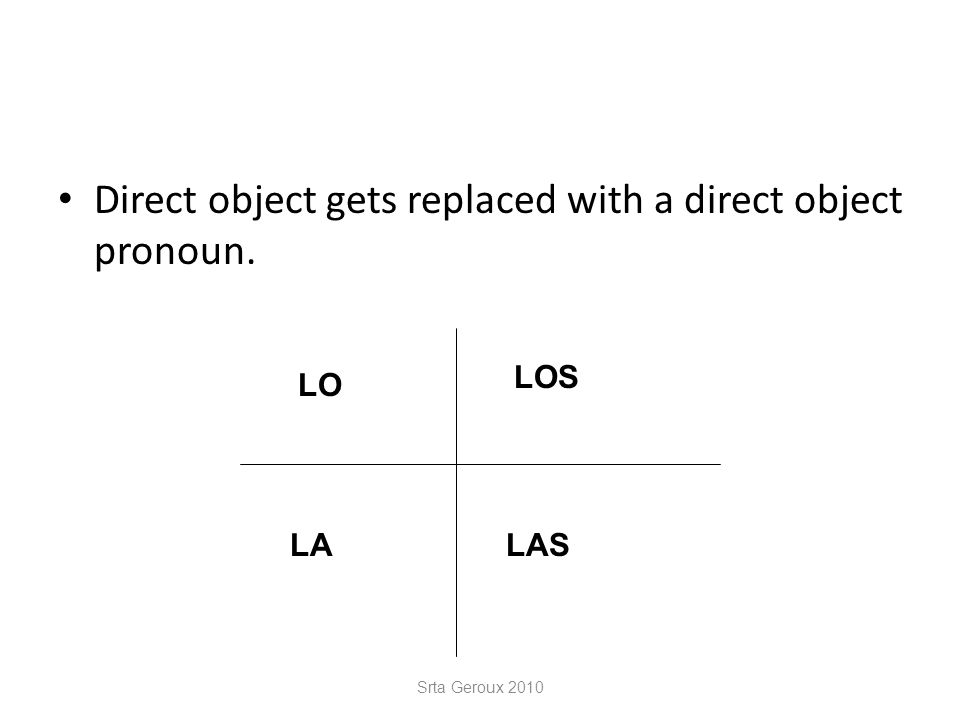 Direct object gets replaced with a direct object pronoun. Srta Geroux 2010 LO LA LOS LAS