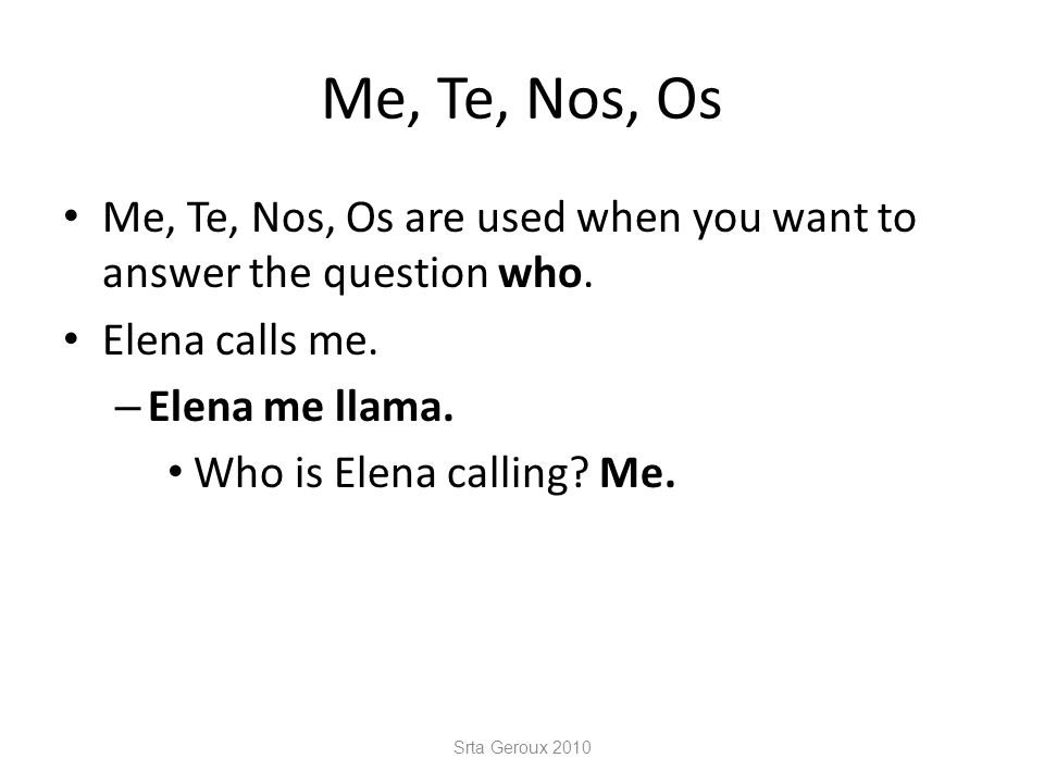 Me, Te, Nos, Os Me, Te, Nos, Os are used when you want to answer the question who.
