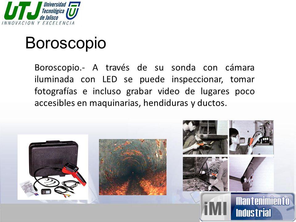 Boroscopio Boroscopio.- A través de su sonda con cámara iluminada con LED se puede inspeccionar, tomar fotografías e incluso grabar video de lugares poco accesibles en maquinarias, hendiduras y ductos.