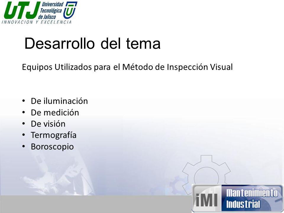 Desarrollo del tema Equipos Utilizados para el Método de Inspección Visual De iluminación De medición De visión Termografía Boroscopio