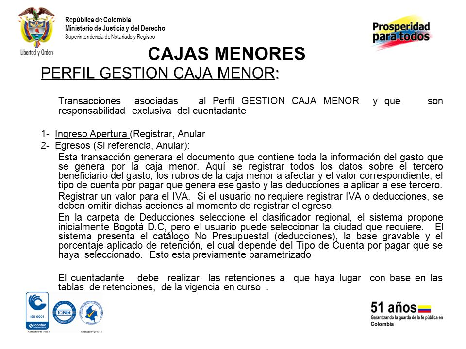 República de Colombia Ministerio de Justicia y del Derecho Superintendencia de Notariado y Registro CAJAS MENORES : PERFIL GESTION CAJA MENOR: Transacciones asociadas al Perfil GESTION CAJA MENOR y que son responsabilidad exclusiva del cuentadante 1- Ingreso Apertura (Registrar, Anular 2- Egresos (Si referencia, Anular): Esta transacción generara el documento que contiene toda la información del gasto que se genera por la caja menor.