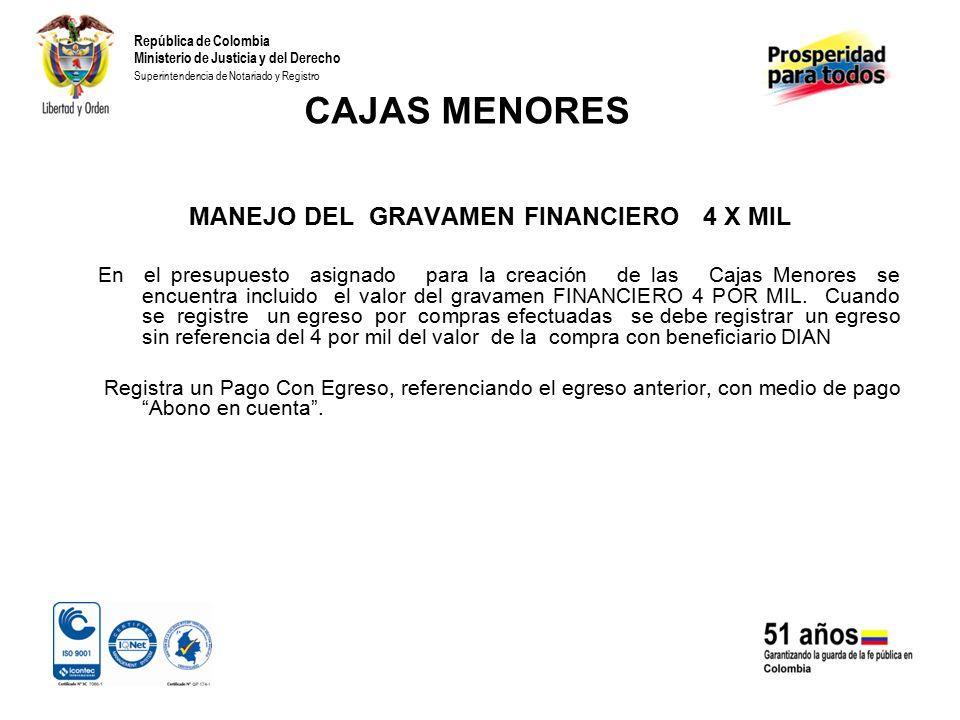 República de Colombia Ministerio de Justicia y del Derecho Superintendencia de Notariado y Registro CAJAS MENORES MANEJO DEL GRAVAMEN FINANCIERO 4 X MIL En el presupuesto asignado para la creación de las Cajas Menores se encuentra incluido el valor del gravamen FINANCIERO 4 POR MIL.