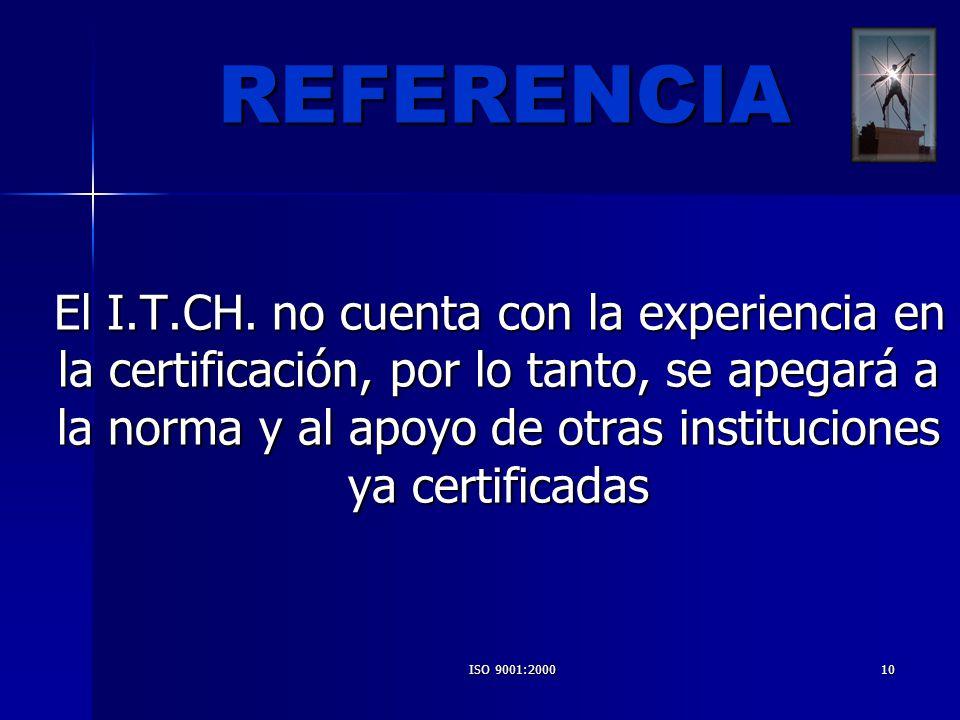 ISO 9001:200010 El I.T.CH. no cuenta con la experiencia en la certificación, por lo tanto, se apegará a la norma y al apoyo de otras instituciones ya