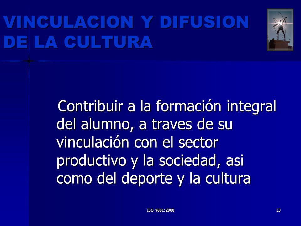 ISO 9001:200013 VINCULACION Y DIFUSION DE LA CULTURA Contribuir a la formación integral del alumno, a traves de su vinculación con el sector productiv