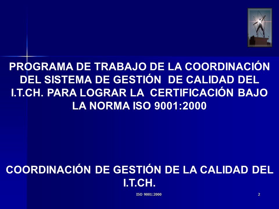 ISO 9001:20002 PROGRAMA DE TRABAJO DE LA COORDINACIÓN DEL SISTEMA DE GESTIÓN DE CALIDAD DEL I.T.CH. PARA LOGRAR LA CERTIFICACIÓN BAJO LA NORMA ISO 900