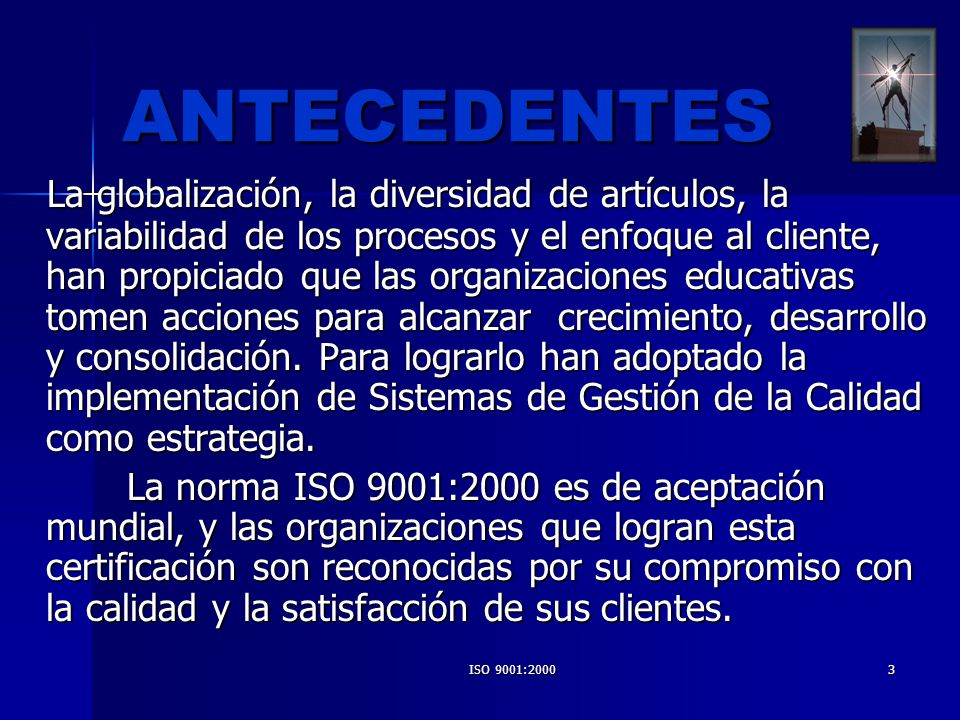 ISO 9001:20003 ANTECEDENTES La globalización, la diversidad de artículos, la variabilidad de los procesos y el enfoque al cliente, han propiciado que
