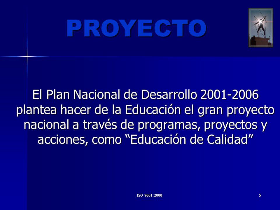 ISO 9001:20005 El Plan Nacional de Desarrollo 2001-2006 plantea hacer de la Educación el gran proyecto nacional a través de programas, proyectos y acc