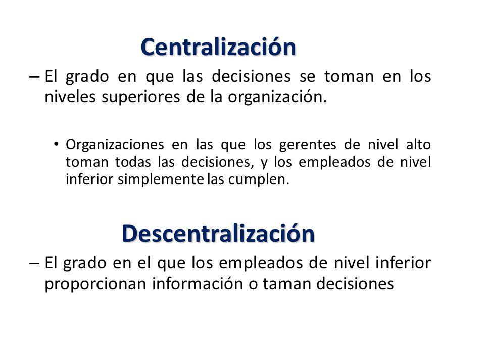 Centralización – El grado en que las decisiones se toman en los niveles superiores de la organización.