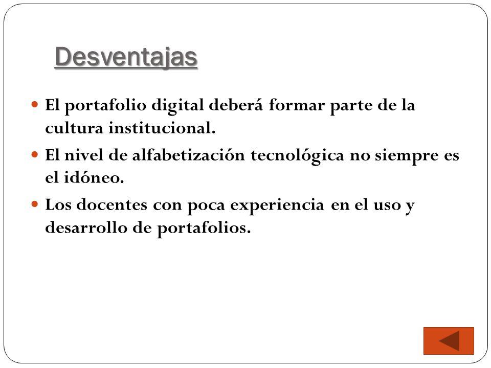 Desventajas El portafolio digital deberá formar parte de la cultura institucional. El nivel de alfabetización tecnológica no siempre es el idóneo. Los