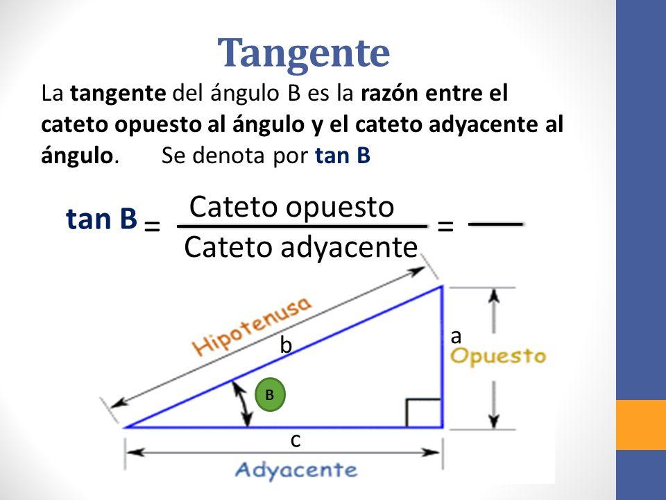 Tangente La tangente del ángulo B es la razón entre el cateto opuesto al ángulo y el cateto adyacente al ángulo.
