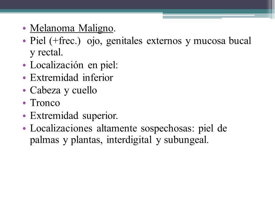 Melanoma Maligno. Piel (+frec.) ojo, genitales externos y mucosa bucal y rectal. Localización en piel: Extremidad inferior Cabeza y cuello Tronco Extr
