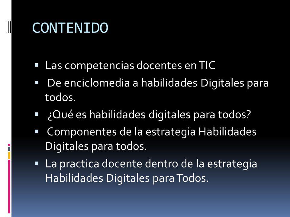 CONTENIDO  Las competencias docentes en TIC  De enciclomedia a habilidades Digitales para todos.