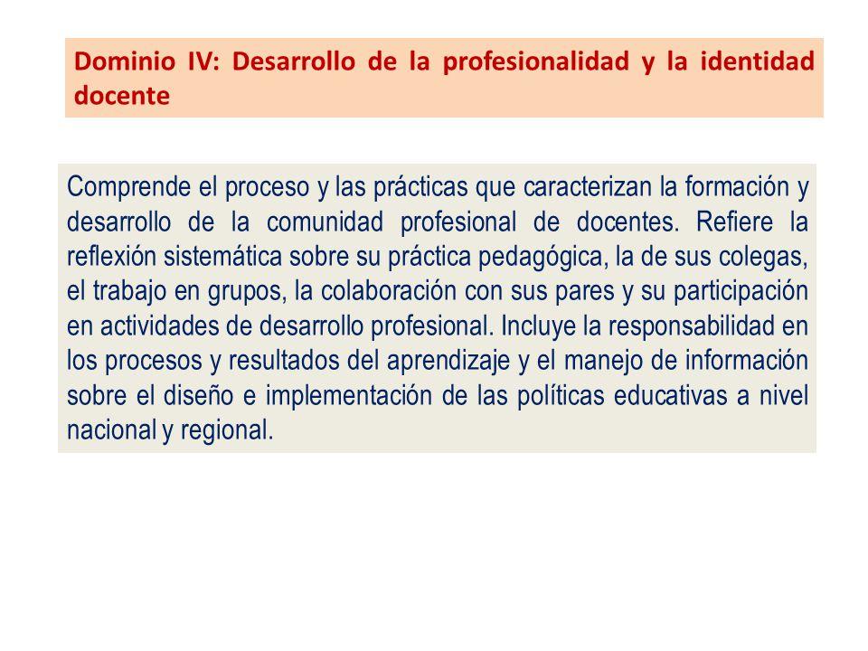 Dominio IV: Desarrollo de la profesionalidad y la identidad docente Comprende el proceso y las prácticas que caracterizan la formación y desarrollo de la comunidad profesional de docentes.