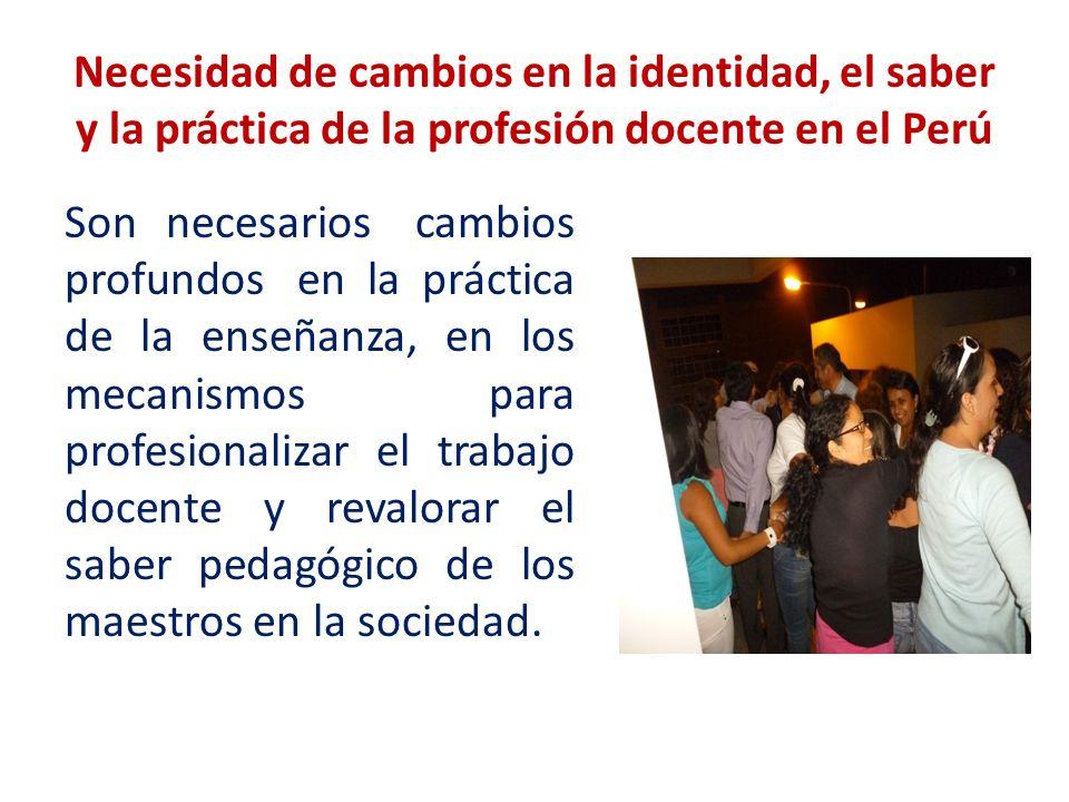 Necesidad de cambios en la identidad, el saber y la práctica de la profesión docente en el Perú Son necesarios cambios profundos en la práctica de la enseñanza, en los mecanismos para profesionalizar el trabajo docente y revalorar el saber pedagógico de los maestros en la sociedad.