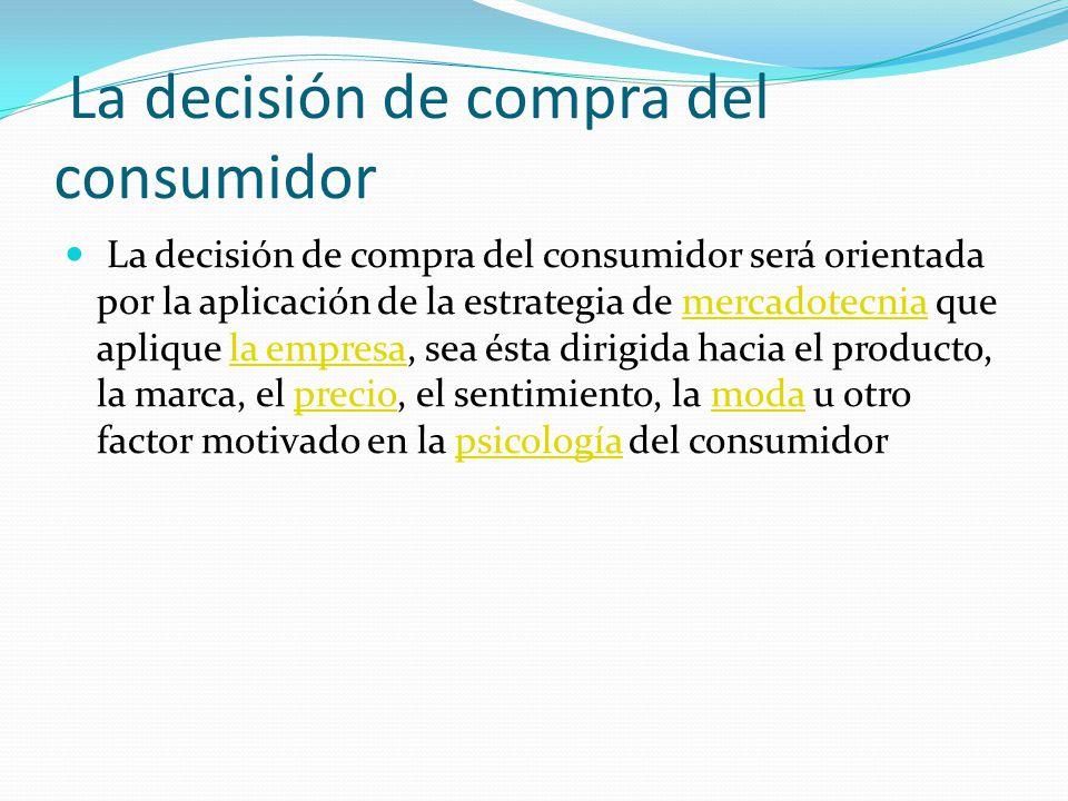 La decisión de compra del consumidor La decisión de compra del consumidor será orientada por la aplicación de la estrategia de mercadotecnia que apliq