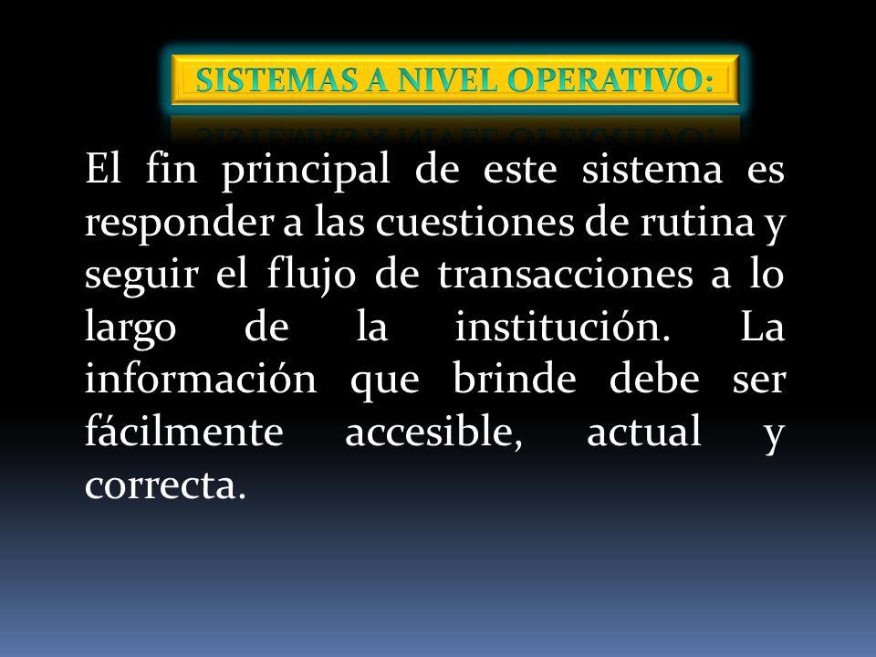 El fin principal de este sistema es responder a las cuestiones de rutina y seguir el flujo de transacciones a lo largo de la institución.