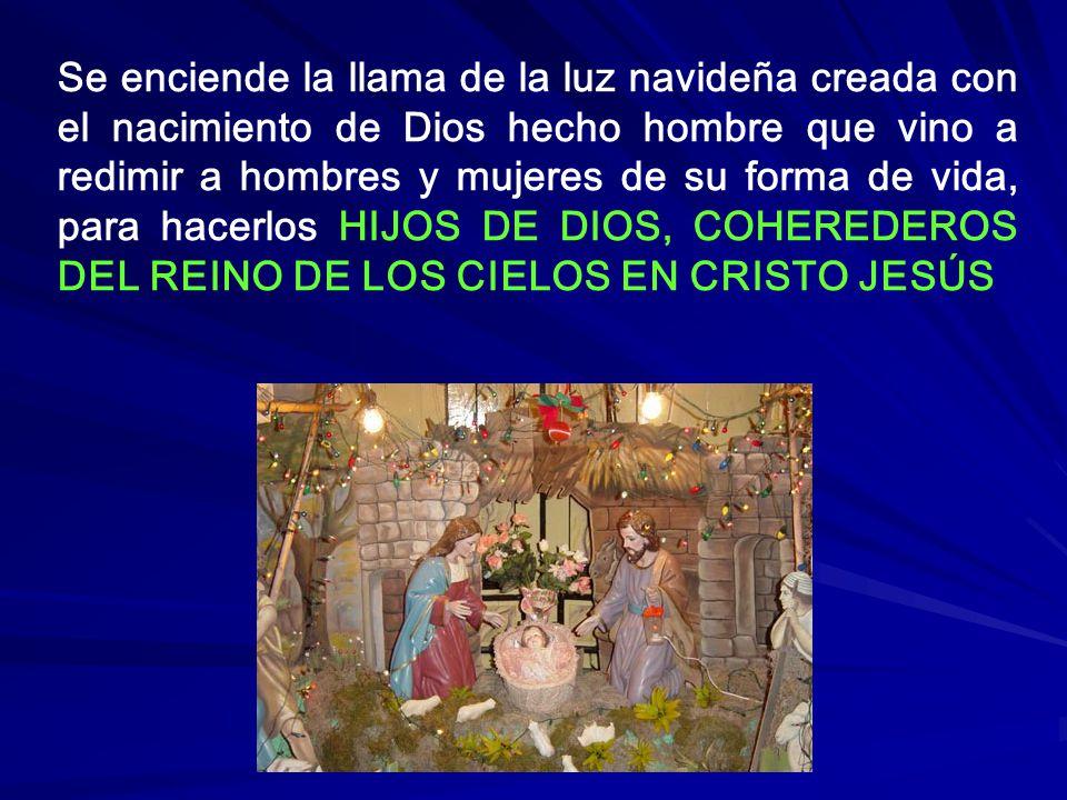 Se enciende la llama de la luz navideña creada con el nacimiento de Dios hecho hombre que vino a redimir a hombres y mujeres de su forma de vida, para hacerlos HIJOS DE DIOS, COHEREDEROS DEL REINO DE LOS CIELOS EN CRISTO JESÚS