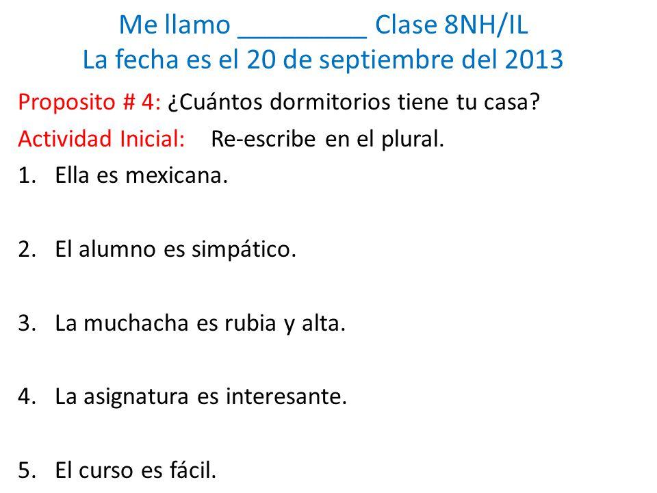 Me llamo _________ Clase 8NH/IL La fecha es el 20 de septiembre del 2013 Proposito # 4: ¿Cuántos dormitorios tiene tu casa.