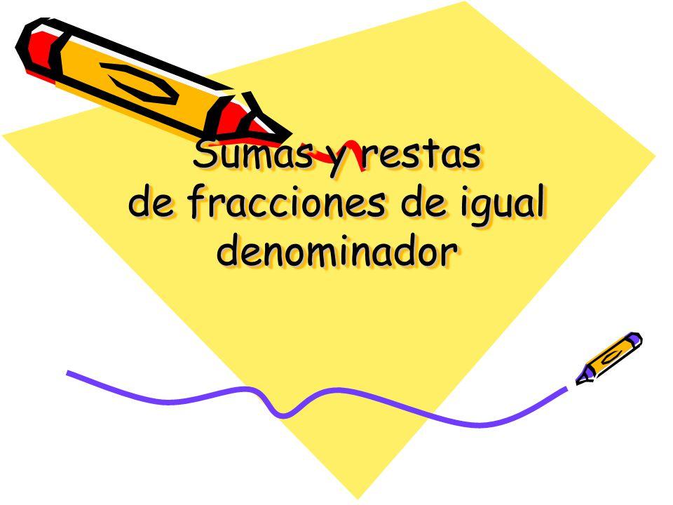 SUMA DE FRACCIONES Para sumar fracciones de igual denominador obtendremos otra fracción, con el mismo denominador y como numerador la suma de los numeradores Ejemplo 2/8 + 3/8 = 5/8 5/8 2/83/8