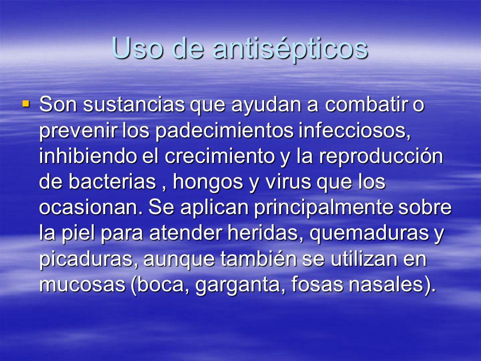 Uso de antisépticos  Son sustancias que ayudan a combatir o prevenir los padecimientos infecciosos, inhibiendo el crecimiento y la reproducción de ba