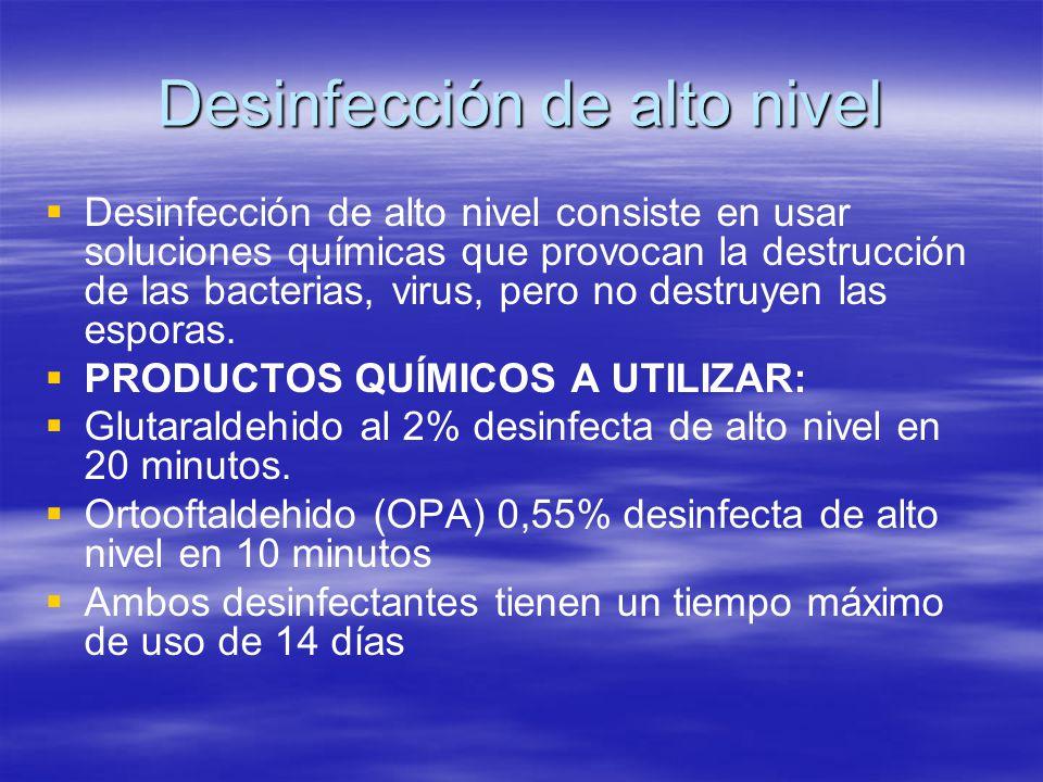 Desinfección de alto nivel   Desinfección de alto nivel consiste en usar soluciones químicas que provocan la destrucción de las bacterias, virus, pe