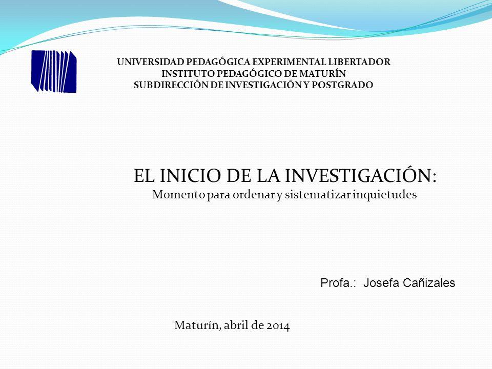 UNIVERSIDAD PEDAGÓGICA EXPERIMENTAL LIBERTADOR INSTITUTO PEDAGÓGICO DE MATURÍN SUBDIRECCIÓN DE INVESTIGACIÓN Y POSTGRADO Profa.: Josefa Cañizales EL INICIO DE LA INVESTIGACIÓN: Momento para ordenar y sistematizar inquietudes Maturín, abril de 2014