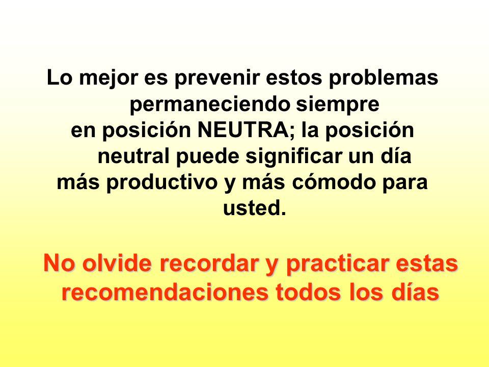 Lo mejor es prevenir estos problemas permaneciendo siempre en posición NEUTRA; la posición neutral puede significar un día más productivo y más cómodo para usted.