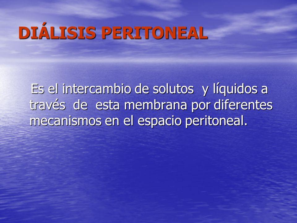 DIÁLISIS PERITONEAL Es el intercambio de solutos y líquidos a través de esta membrana por diferentes mecanismos en el espacio peritoneal. Es el interc