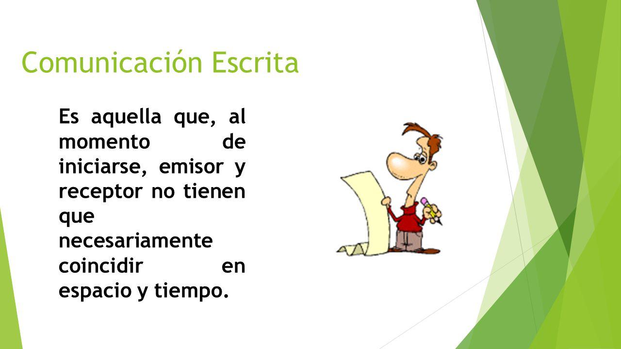 Comunicación Escrita Es aquella que, al momento de iniciarse, emisor y receptor no tienen que necesariamente coincidir en espacio y tiempo.